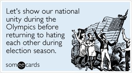 Let's show our national unity during the Olympics before returning to hating each other during election season.: Ahaha True, Olympics, Sadly True, Someecards, Funny Stuff, Funny Sports, Funny E Cards, Funny Ecards