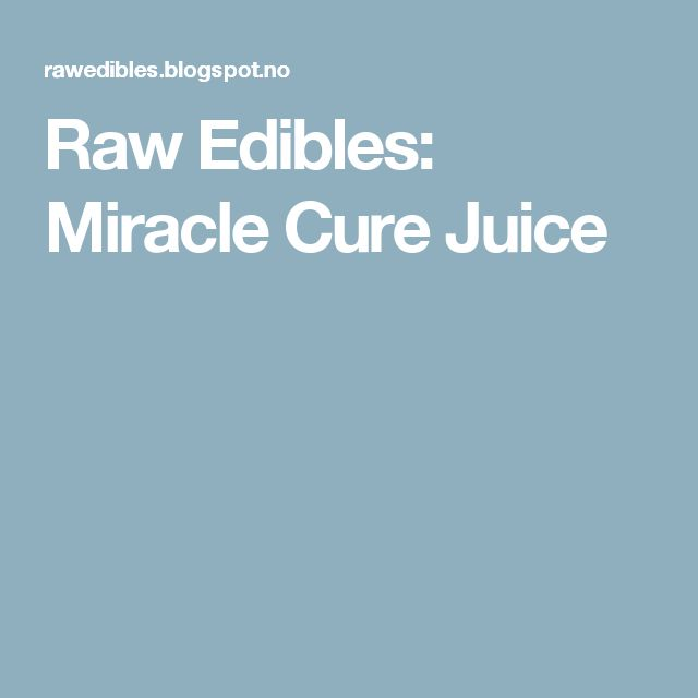 Raw Edibles: Miracle Cure Juice