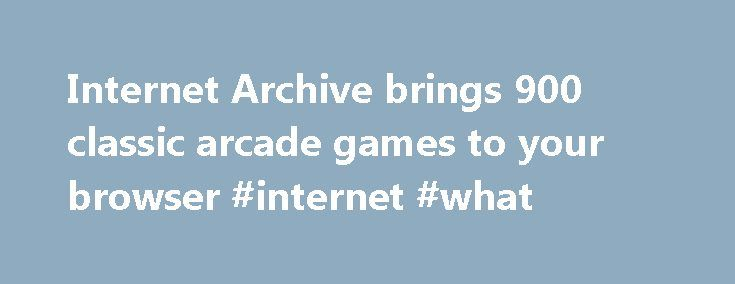 Internet Archive brings 900 classic arcade games to your browser #internet #what http://internet.remmont.com/internet-archive-brings-900-classic-arcade-games-to-your-browser-internet-what/  Internet Archive brings 900 classic arcade games to your browser Late last year the Internet Archive branched out into video games. adding a section of the site called the Console Living Room that backed up early console games. What started with five systems—the Atari 2600 and 7800, the Magnavox Odyssey…
