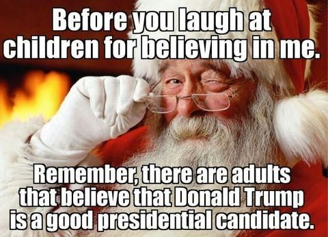 Before you laugh at children for believing in Santa Claus, remember there are adults that believe that Donald Trump is a good presidential candidate.
