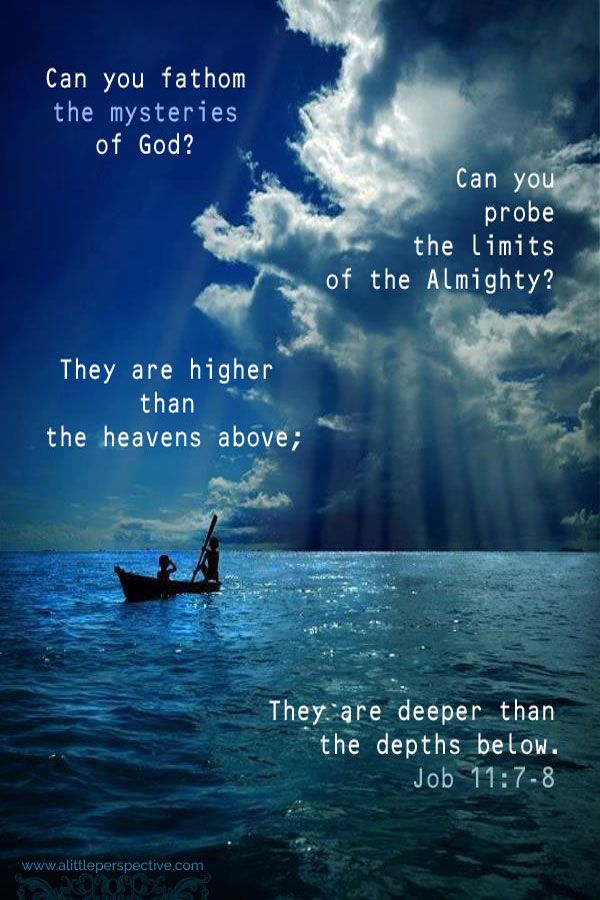 Can you fathom the mysteries of God? Can you probe the limits of the Almighty? They are higher than the heavens above; They deeper than the depths below. Job 11:7-8 <3
