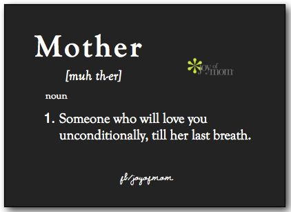 Mother: 1) Someone who will love you unconditionally, till her last breath. <3