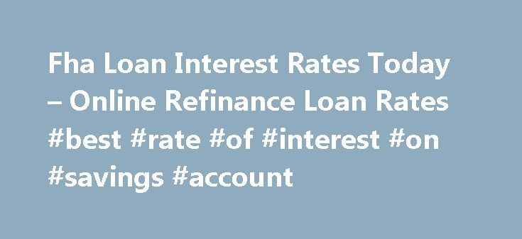 Fha Loan Interest Rates Today – Online Refinance Loan Rates #best #rate #of #interest #on #savings #account http://savings.nef2.com/fha-loan-interest-rates-today-online-refinance-loan-rates-best-rate-of-interest-on-savings-account/  fha loan interest rates today You can find more information on FHA Home Loan Refinance by clicking on the links at the bottom of this article, the best advice we can receive is not going to try to refinance on your own. fha loan interest rates today The…
