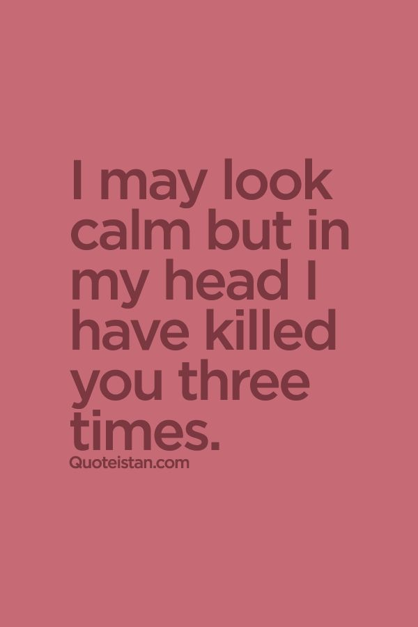 I May Look Calm But In My Head I Have Killed You Three Times
