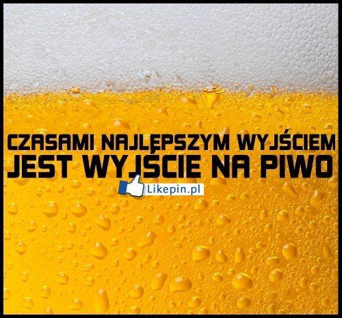 Czasami najlepszym wyjsciem jest wyjscie na piwo   LikePin.pl - oglądaj, przypinaj, dziel się