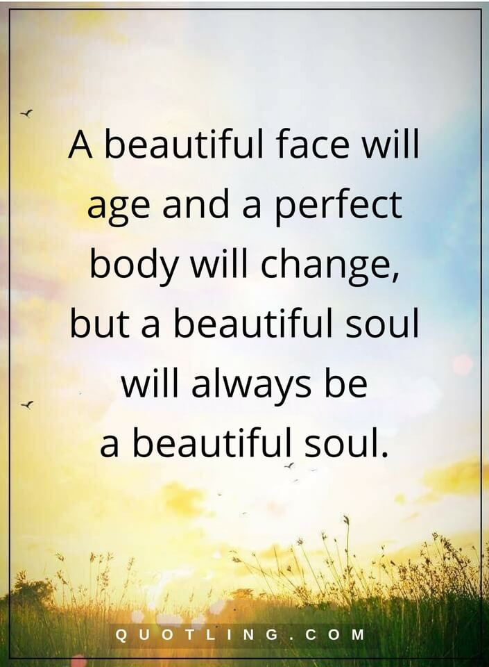 beauty quotes A beautiful face will age and a perfect body will change, but a beautiful soul will always be a beautiful soul.