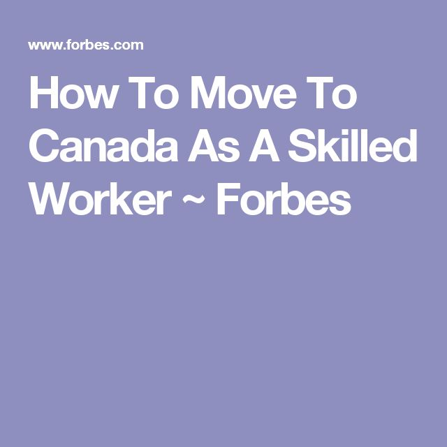 How To Move To Canada As A Skilled Worker ~ Forbes