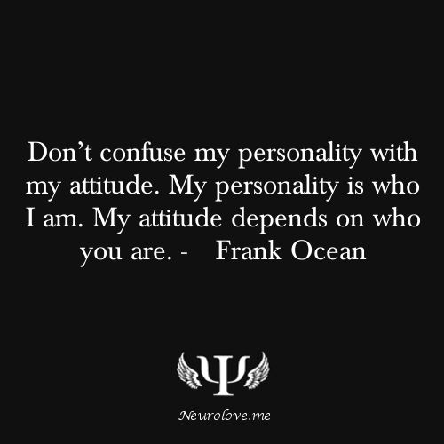 Don't confuse my personality with my attitude. My personality is who i