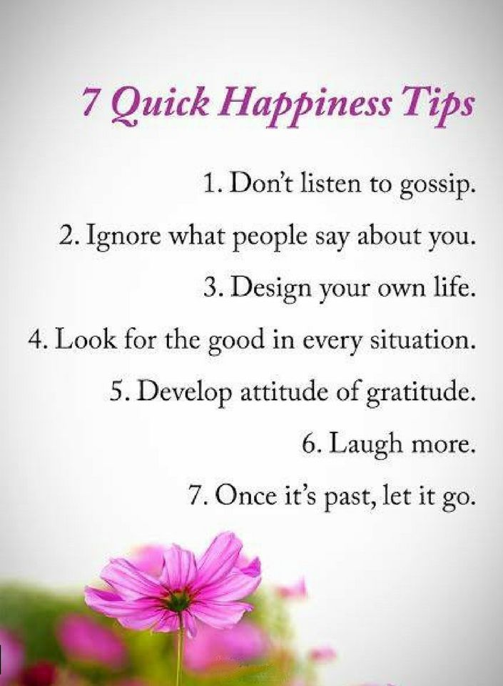 Quotes Seven Quick Happiness Tips Don't listen to gossip. Ignore what people say about you. Design your own life. Look for the in every situation. Develop attitude of gratitude. Laugh more. Once it's past, let it go.