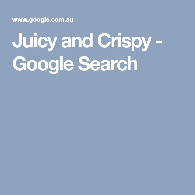 Juicy and Crispy - Google Search