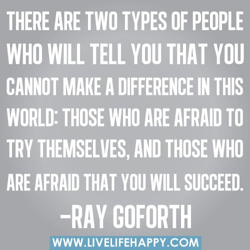 There are two types of people who will tell you that you cannot make a difference in this world: Those who are afraid to try themselves, and those who are afraid that you will succeed. -Ray Goforth