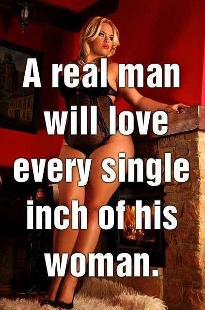 A REAL MAN REALLY WILL Love every single inch of his woman, without criticism or judgement, and will make you feel like YOU are THE most Beautiful Girl in the world, regardless of what size you are.