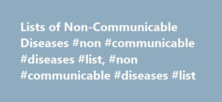 Lists of Non-Communicable Diseases #non #communicable #diseases #list, #non #communicable #diseases #list http://botswana.remmont.com/lists-of-non-communicable-diseases-non-communicable-diseases-list-non-communicable-diseases-list/  # List of Non-communicable Diseases An NCD or non-communicable disease is a disease that is not infectious and cannot be transferred to others. Some of these are diseases that progress slowly or cause chronic symptoms while others progress very rapidly. The World…