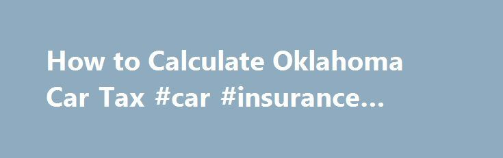 How to Calculate Oklahoma Car Tax #car #insurance #oklahoma http://credit-loan.nef2.com/how-to-calculate-oklahoma-car-tax-car-insurance-oklahoma/  # How to Calculate Oklahoma Car Tax Whether you live in Tulsa, Broken Bow or Oklahoma City, residents are required to pay Oklahoma car tax when purchasing a vehicle. The sales tax rate for the Sooner City is 4.5%, however for most road vehicles, there is a Motor Vehicles Excise Tax assessed at the time of sale or when the new Oklahoma car title is…