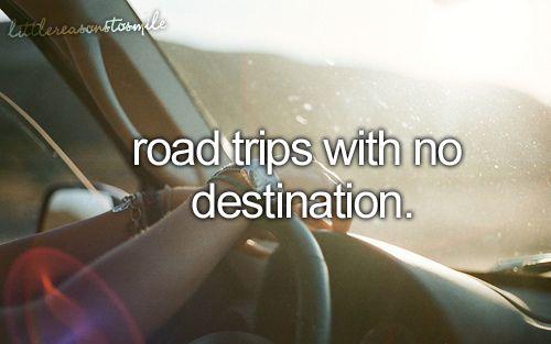 Road trips with no destination  #bucketlist