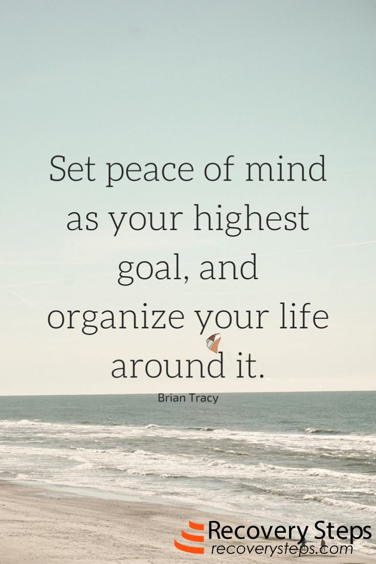 Motivational Quotes: Set peace of mind as your highest goal, and organize your life around it.  Follow:  https://www.pinterest.com/RecoverySteps/