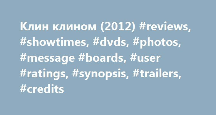 Клин клином (2012) #reviews, #showtimes, #dvds, #photos, #message #boards, #user #ratings, #synopsis, #trailers, #credits http://portland.remmont.com/%d0%ba%d0%bb%d0%b8%d0%bd-%d0%ba%d0%bb%d0%b8%d0%bd%d0%be%d0%bc-2012-reviews-showtimes-dvds-photos-message-boards-user-ratings-synopsis-trailers-credits/  # The leading information resource for the entertainment industry Клин клином (2012 ) Storyline After witnessing the brutal murders of a convenience store owner and his son, firefighter Jeremy…