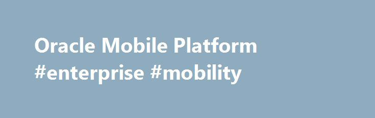 Oracle Mobile Platform #enterprise #mobility http://new-mexico.remmont.com/oracle-mobile-platform-enterprise-mobility/  # Oracle Mobile Simply Connected Oracle Mobile simplifies enterprise mobility giving customers a complete mobile solution and the choice and flexibility to develop their own unique enterprise mobile strategy. Whether you prefer turnkey mobile applications, or decide to develop and extend your existing enterprise applications, Oracle provides the platform, security, and…