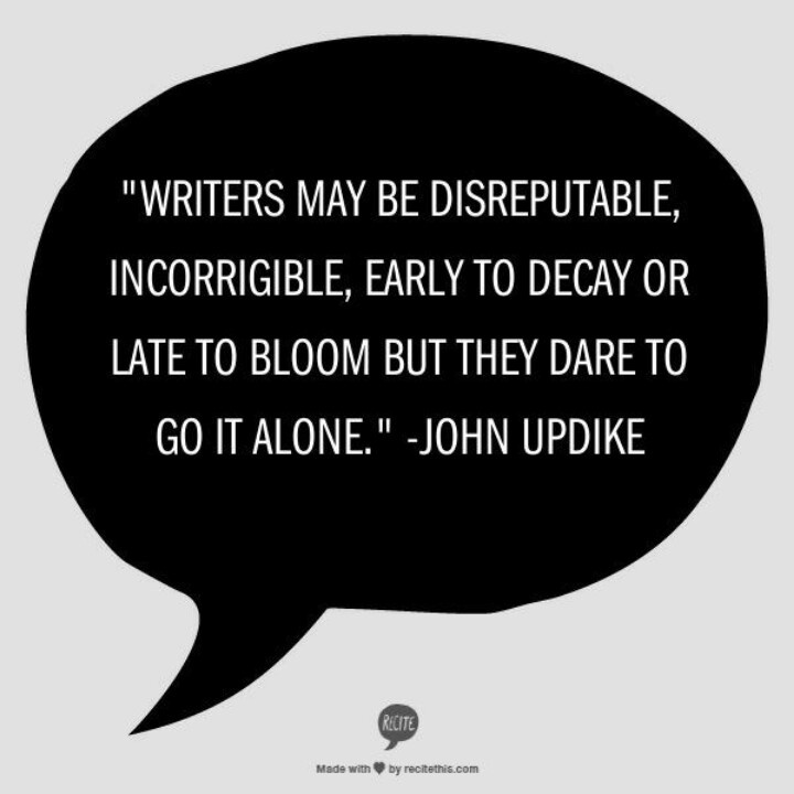 """Writers may be disreputable, incorrigible, early to decay or late to bloom but they dare to go it alone."" ~John Updike on #writers"