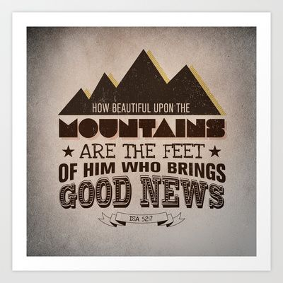 """Isaiah 52:7 Beautiful on the mountain who's feet bring good news  Art Print by Pocket Fuel - """"How beautiful upon the mountains Are the feet of him who brings good news, Who proclaims peace, Who brings glad tidings of good things, Who proclaims salvation, Who says to Zion, Your God reigns!"""" Isaiah 52:7 NKJV     mountain   isaiah   hope   jesus   goodnews   light   christmas   bible   verse  God"""