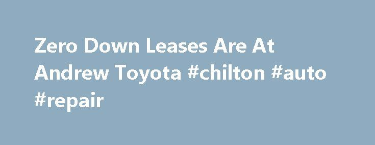 Zero Down Leases Are At Andrew Toyota #chilton #auto #repair http://netherlands.remmont.com/zero-down-leases-are-at-andrew-toyota-chilton-auto-repair/  #auto lease deals # Lease a new 2015 RAV4 LE AWD for $239 per mo. Don't see the vehicle you are interested in? We can customize a real Zero Down Lease on ANY of the new vehicles in our inventory. Fill out the form above to schedule your one-on-one Andrew Toyota VIP experience with our Leasing Manager. *Please Note . Zero Down Leases do not…