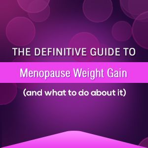 The Definitive Guide to Menopause Weight Gain