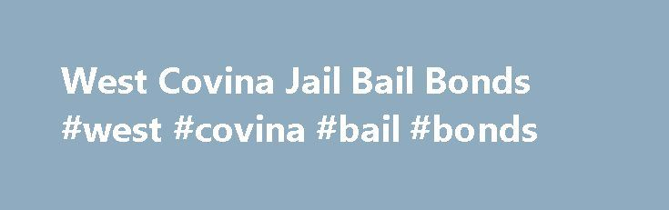 West Covina Jail Bail Bonds #west #covina #bail #bonds http://jamaica.remmont.com/west-covina-jail-bail-bonds-west-covina-bail-bonds/  # West Covina Jail Bail Bonds West Covina is located in the San Gabriel Valley and is about 20 miles east of downtown Los Angeles. If a friend or loved one has been arrested and taken into custody in West Covina and you re got a lot of questions, we can help. Our company has been servicing clients in and around the San Gabriel Valley for years. When you call…