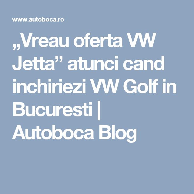 """Vreau oferta VW Jetta"" atunci cand inchiriezi VW Golf in Bucuresti | Autoboca Blog"