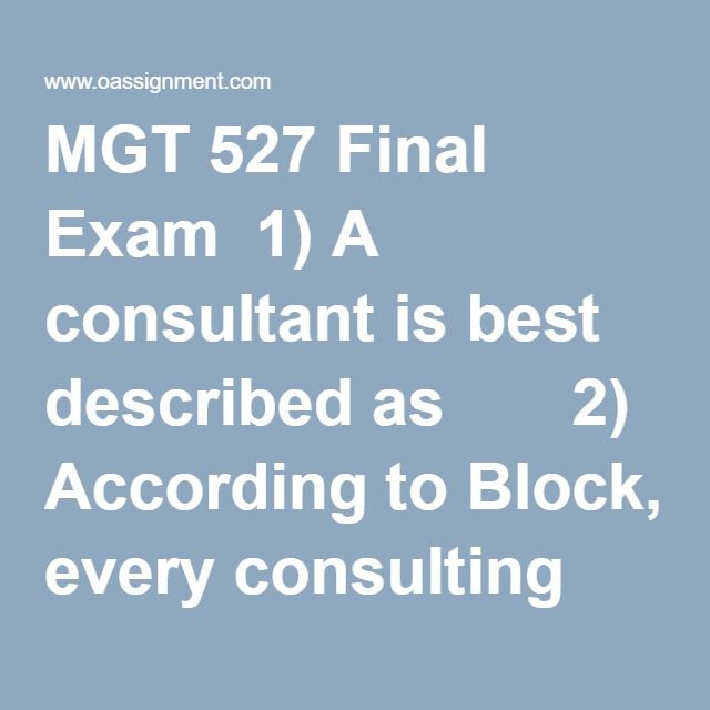 MGT 527 Final Exam  1) A consultant is best described as       2) According to Block, every consulting project, regardless of size, must go through five phases. Why is that so important?        3) What is the purpose for an initial contact with a client regarding a project?        4) According to Block, the feedback and decision to act phase of the five phases of consulting includes which of the following?       5) Journals, abstracts, scholarly books, and the materials located in the…