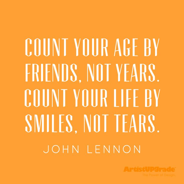 """Count your age by friends, not years. Count your life by smiles,"