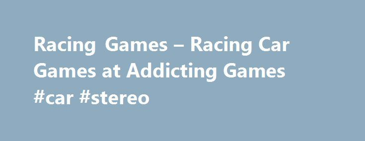 Racing Games – Racing Car Games at Addicting Games #car #stereo http://uk.remmont.com/racing-games-racing-car-games-at-addicting-games-car-stereo/  #car games for kids # Racing Games Accelerate on AddictingGames If you ve got a need for speed, AddictingGames has a library full of exciting pedal-to-the-medal racing gamesI Check out hot new titles like Potty Racers, Drag Racer v3, Moto Rush, The Heist, Desert Rally, 4 Wheel Madness, Pencil Racer, and Drag Race Demon. With hundreds of titles to…
