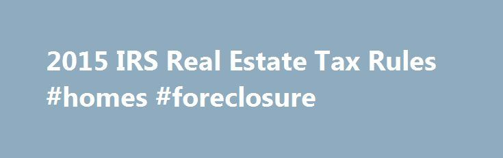 2015 IRS Real Estate Tax Rules #homes #foreclosure http://property.nef2.com/2015-irs-real-estate-tax-rules-homes-foreclosure/  What are the 2015 IRS Real Estate Tax Rules If you own real estate, you will find all the information you need regarding IRS real estate tax rules for your property here. Real Estate Owner focuses on the 2015 IRS real estate tax rules which you will use for your 2014 tax return. By understanding and utilizing tax breaks available to you, you will minimize your tax…