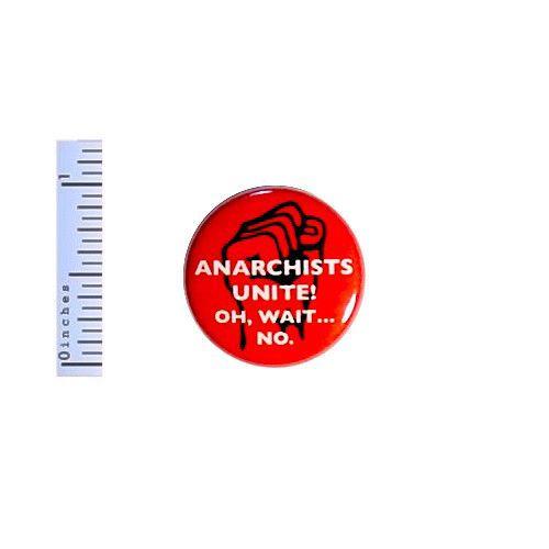 "Funny Button Anarchists Unite! Oh, Wait No. Random Humor Nerdy Pin 1"" #38-22"