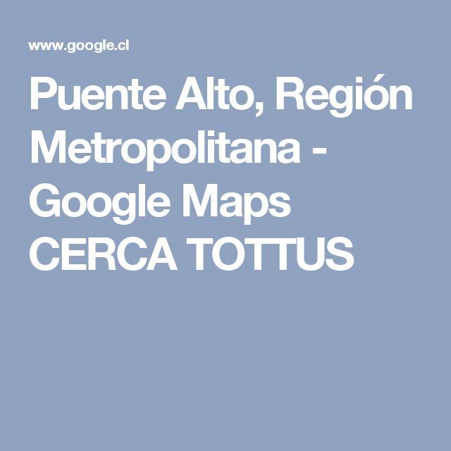 Puente Alto, Región Metropolitana - Google Maps  CERCA TOTTUS