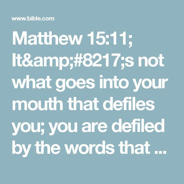 Matthew 15:11; It's not what goes into your mouth that defiles you; you are defiled by the words that come out of your mouth.""