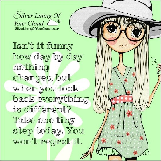 Isn't it funny how day by day nothing changes, but when you look back everything is different? Take one tiny step today. You won't regret it. ..._More fantastic quotes on: https://www.facebook.com/SilverLiningOfYourCloud  _Follow my Quote Blog on: http://silverliningofyourcloud.wordpress.com/