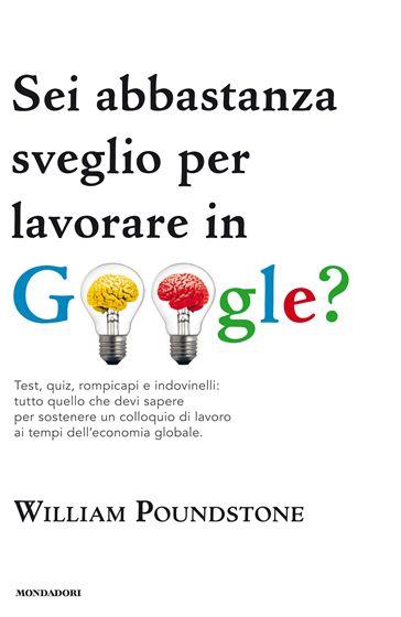 Sei abbastanza sveglio per lavorare in Google? Test, quiz, rompicapi e indovinelli: tutto quello che devi sapere per sostenere un colloquio di lavoro ai tempi dell'economia globale di William Poundstone