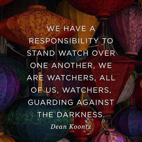 """""""We have a responsibility to stand watch over one another, we are watchers, all of us, watchers, guarding against the darkness."""" — Dean Koontz"""