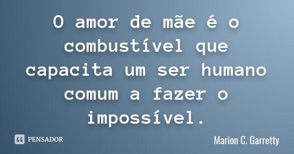 O amor de mãe é o combustível que capacita um ser humano comum a fazer o impossível.... Frase de Marion C. Garretty.
