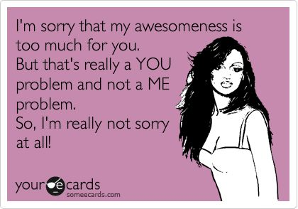 I'm sorry that my awesomeness is too much for you. But that's really a YOU problem and not a ME problem. So, I'm really not sorry at all!