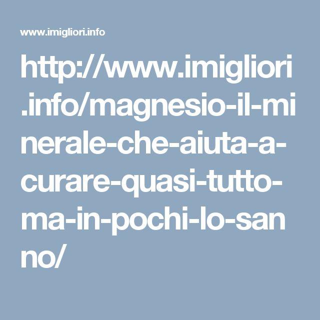 http://www.imigliori.info/magnesio-il-minerale-che-aiuta-a-curare-quasi-tutto-ma-in-pochi-lo-sanno/