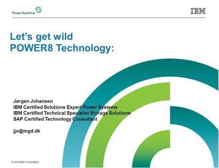 © 2014 IBM Corporation Jørgen Johansen IBM Certified Solutions Expert Power Systems IBM Certified Technical Specialist Storage Solutions SAP Certified.
