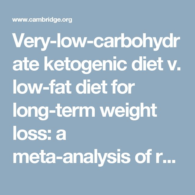 Very-low-carbohydrate ketogenic diet v. low-fat diet for long-term weight loss: a meta-analysis of randomised controlled trials | British Journal of Nutrition | Cambridge Core