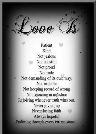 4 Love is patient, love is kind. It does not envy, it does not boast, it is not proud. 5 It does not dishonor others, it is not self-seeking, it is not easily angered, it keeps no record of wrongs. 6 Love does not delight in evil but rejoices with the truth. 7 It always protects, always trusts, always hopes, always perseveres.1 Corinthians 13:4-7