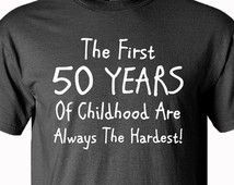 50th Birthday Gift - The First 50 Years Of Childhood - Fathers Day Gift - Birthday Gift - 50th - Mens Clothing - Funny - Gift For Him