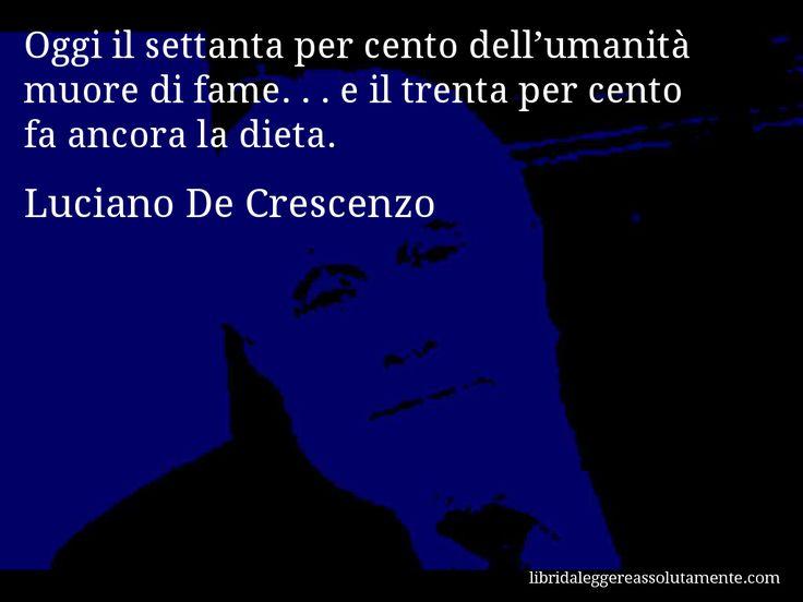Aforisma di Luciano De Crescenzo : Oggi il settanta per cento dell'umanità muore di fame. . . e il trenta per cento fa ancora la dieta.