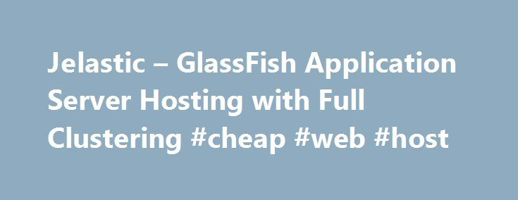 Jelastic – GlassFish Application Server Hosting with Full Clustering #cheap #web #host http://vds.remmont.com/jelastic-glassfish-application-server-hosting-with-full-clustering-cheap-web-host/  #glassfish hosting # GlassFish 3 GlassFish is an open source application server project started by Sun Microsystems for the Java EE platform and now sponsored by Oracle Corporation. The supported version is called Oracle GlassFish Server. GlassFish is free software, dual-licensed under two free…