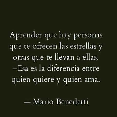 Aprender que hay personas que te ofrecen las estrellas y otras que te llevan a ellas.  -Es es la diferencia entre quien quiere y quien ama.  -- Mario Benedetti