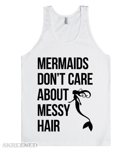 Mermaids don't care about messy hair. Mermaids embrace messy hair! It's all part of life in the sea. Everyone has messy hair when they swim in the ocean. Pin this tank to share your mermaid love. #Mermaid