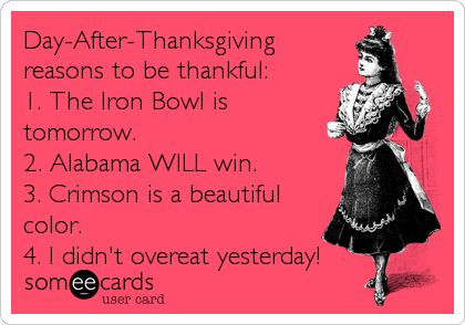 Day-After-Thanksgiving reasons to be thankful: 1. The Iron Bowl is tomorrow. 2. Alabama WILL win. 3. Crimson is a beautiful color. 4. I didn't overeat yesterday!